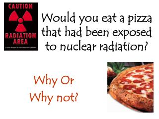 Would you eat a pizza that had been exposed to nuclear radiation?