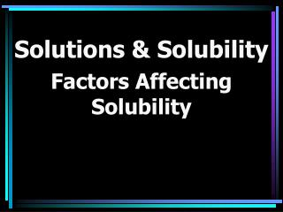 Solutions & Solubility Factors Affecting Solubility