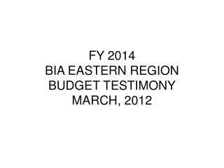 FY 2014  BIA EASTERN REGION BUDGET TESTIMONY MARCH, 2012