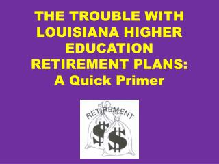 THE TROUBLE WITH LOUISIANA HIGHER EDUCATION RETIREMENT PLANS: A Quick Primer
