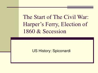 The Start of The Civil War: Harper�s Ferry, Election of 1860 & Secession