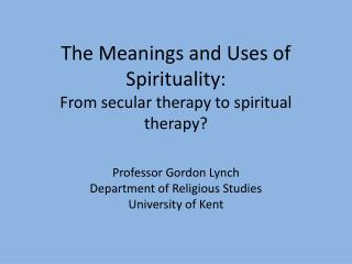 The Meanings and Uses of Spirituality: From secular therapy to spiritual therapy?