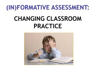 (IN)FORMATIVE ASSESSMENT: CHANGING CLASSROOM PRACTICE