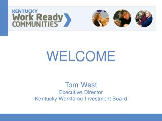 WELCOME Tom West Executive Director Kentucky Workforce Investment Board