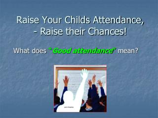 Raise Your Childs Attendance, - Raise their Chances!
