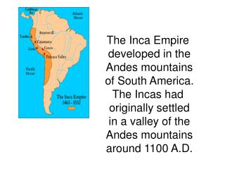 The Inca Empire  developed in the Andes mountains of South America. The Incas had
