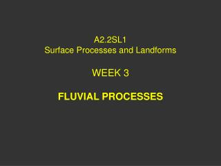 A2.2SL1 Surface Processes and Landforms WEEK 3 FLUVIAL PROCESSES