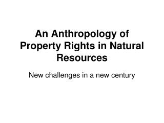 An Anthropology of Property Rights in Natural Resources