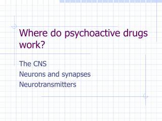 Where do psychoactive drugs work