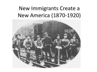 New Immigrants Create a  New  America (1870-1920)