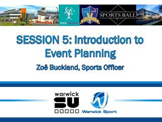 SESSION 5:  Introduction to Event Planning Zoë Buckland, Sports Officer