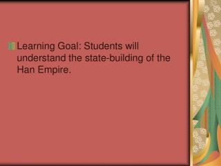 Learning Goal: Students will understand the state-building of the Han Empire.