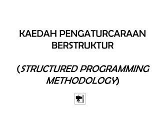 KAEDAH PENGATURCARAAN BERSTRUKTUR  ( STRUCTURED PROGRAMMING METHODOLOGY )
