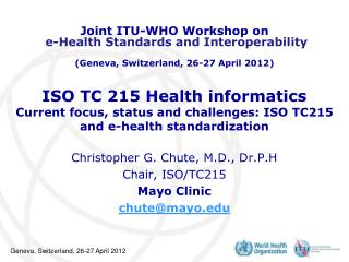 Christopher G. Chute, M.D., Dr.P.H Chair, ISO/TC215 Mayo Clinic chute@mayo