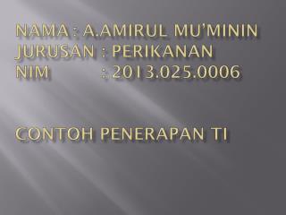 Nama :  A.Amirul mu'minin jurusan :  perikanan nim : 2013.025.0006 Contoh penerapan TI