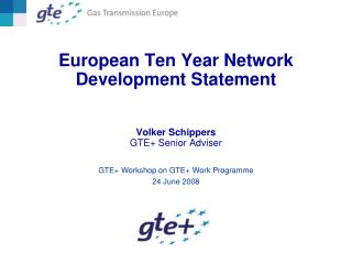 European Ten Year Network Development Statement Volker Schippers GTE+ Senior Adviser
