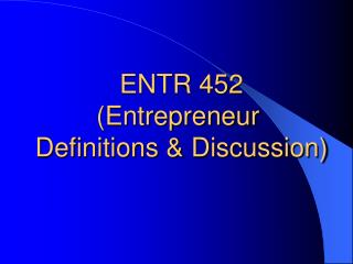 ENTR 452 (Entrepreneur  Definitions & Discussion)
