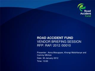 ROAD ACCIDENT FUND VENDOR BRIEFING SESSION  RFP: RAF/ 2012 /00010