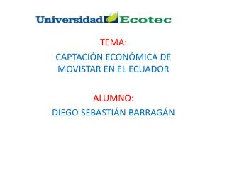 TEMA: CAPTACIÓN ECONÓMICA DE MOVISTAR EN EL ECUADOR ALUMNO: DIEGO SEBASTIÁN BARRAGÁN