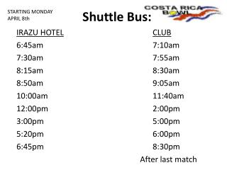 Shuttle  Bus: IRAZU HOTEL CLUB 6:45am					7:10am 7:30am					7:55am 8:15am					8:30am
