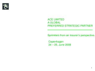 ACE LIMITED A GLOBAL PREFERRED STRATEGIC PARTNER Sprinklers from an Insurer�s perspective.