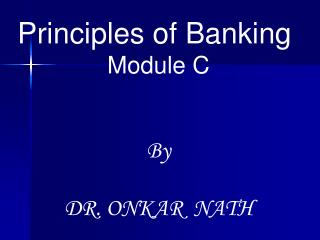 Principles of Banking  Module C By DR. ONKAR  NATH