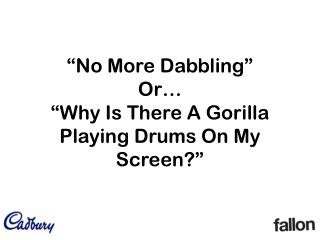 """No More Dabbling""  Or…  ""Why Is There A Gorilla Playing Drums On My Screen?"""