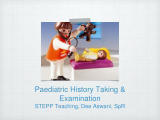 Paediatric History Taking & Examination STEPP Teaching, Dee Aswani, SpR