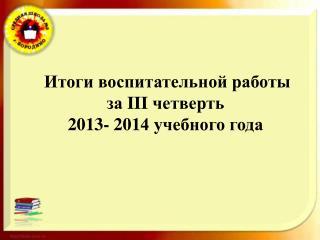 Итоги воспитательной работы з а  III  четверть 20 13 - 201 4 учебного года