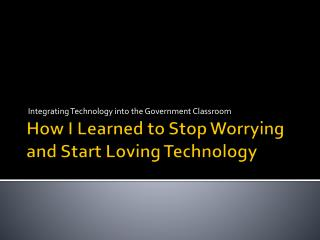 How I Learned to Stop Worrying and Start Loving Technology