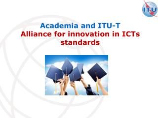 Academia and ITU-T  Alliance for innovation in ICTs standards
