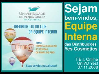 Sejam bem-vindos, Equipe Interna das Distribuições Yes Cosmetics T.E.I. Online UniVD Yes!