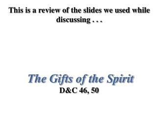 This is a review of the slides we used while discussing . . . The Gifts of the Spirit D&C 46, 50