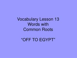 "Vocabulary Lesson 13 Words with  Common Roots ""OFF TO EGYPT"""