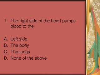 The right side of the heart pumps blood to the  Left side The body The lungs None of the above