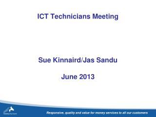 ICT Technicians Meeting Sue Kinnaird/Jas Sandu June 2013