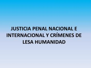 JUSTICIA PENAL NACIONAL E INTERNACIONAL Y CRÍMENES DE LESA HUMANIDAD