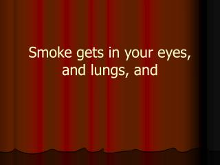 Smoke gets in your eyes, and lungs, and