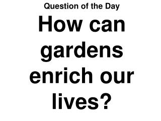 Question of the Day How can gardens enrich our lives