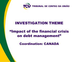 """INVESTIGATION THEME """" Impact of the financial crisis on debt management """"  Coordination : CANADA"""