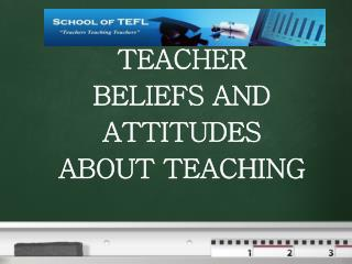 TEACHER  BELIEFS AND ATTITUDES ABOUT TEACHING