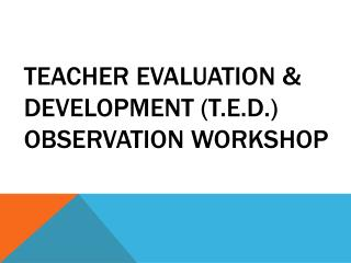 Teacher Evaluation & Development (T.E.D.) Observation Workshop