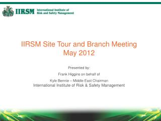 IIRSM Site Tour and Branch Meeting May 2012 Presented by: Frank Higgins on behalf of