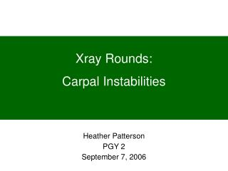 Xray Rounds: Carpal Instabilities Heather Patterson PGY 2 September 7, 2006