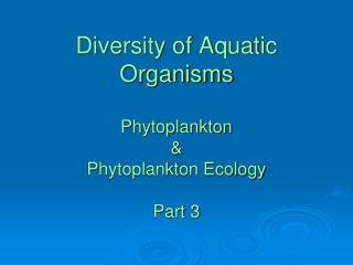 Diversity of Aquatic Organisms Phytoplankton & Phytoplankton Ecology  Part 3