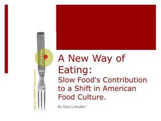A New Way of Eating:  Slow Food's Contribution to a Shift in American Food Culture.