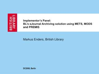 Implementor's Panel: BL's eJournal Archiving solution using METS, MODS and PREMIS