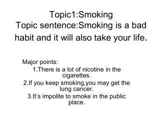 Topic1:Smoking Topic sentence:Smoking is a bad habit and it will also take your life .