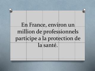 En  France, environ un million de  professionnels participe  a la protection de la santé.