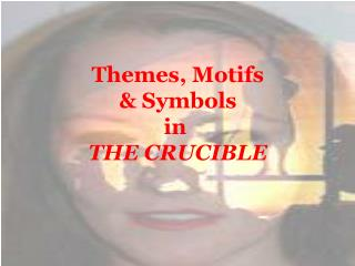 Themes, Motifs  & Symbols  in  THE CRUCIBLE